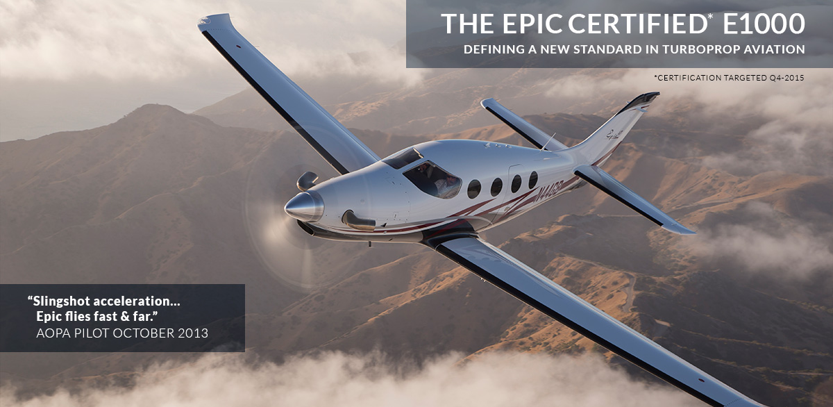"""The Epic certified* E1000. Defining a new standard in turboprop aviation. *Certification targeted Q4-2015. """"Slingshot acceleration… Epic flies fast and far…"""" AOPA Pilot October 2013"""